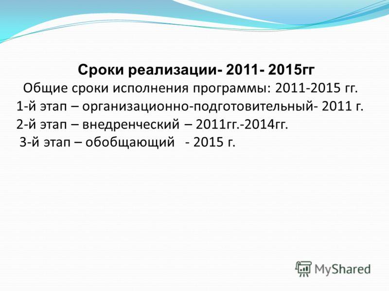 Сроки реализации- 2011- 2015гг Общие сроки исполнения программы: 2011-2015 гг. 1-й этап – организационно-подготовительный- 2011 г. 2-й этап – внедренческий – 2011гг.-2014гг. 3-й этап – обобщающий - 2015 г.