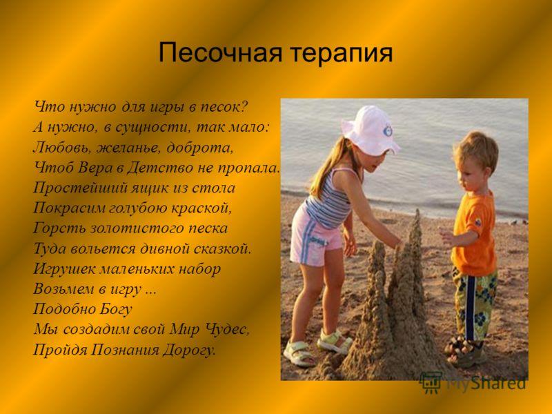 Песочная терапия Что нужно для игры в песок ? А нужно, в сущности, так мало : Любовь, желанье, доброта, Чтоб Вера в Детство не пропала. Простейший ящик из стола Покрасим голубою краской, Горсть золотистого песка Туда вольется дивной сказкой. Игрушек