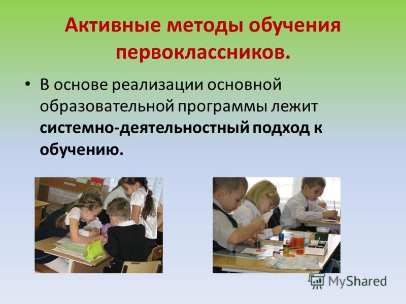 Активные методы обучения первоклассников. В основе реализации основной образовательной программы лежит системно-деятельностный подход к обучению.