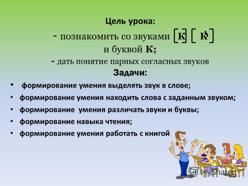 Цель урока: - познакомить со звуками К К и буквой К; - дать понятие парных согласных звуков Задачи: формирование умения выделять звук в слове; формирование умения находить слова с заданным звуком; формирование умения различать звуки и буквы; формиров
