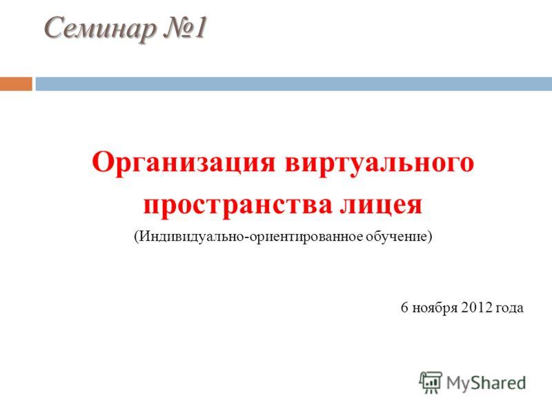 Семинар 1 Организация виртуального пространства лицея (Индивидуально-ориентированное обучение) 6 ноября 2012 года
