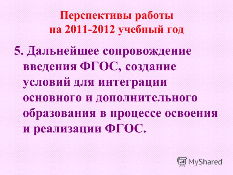 Перспективы работы на 2011-2012 учебный год 5. Дальнейшее сопровождение введения ФГОС, создание условий для интеграции основного и дополнительного образования в процессе освоения и реализации ФГОС.
