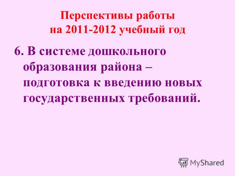 Перспективы работы на 2011-2012 учебный год 6. В системе дошкольного образования района – подготовка к введению новых государственных требований.