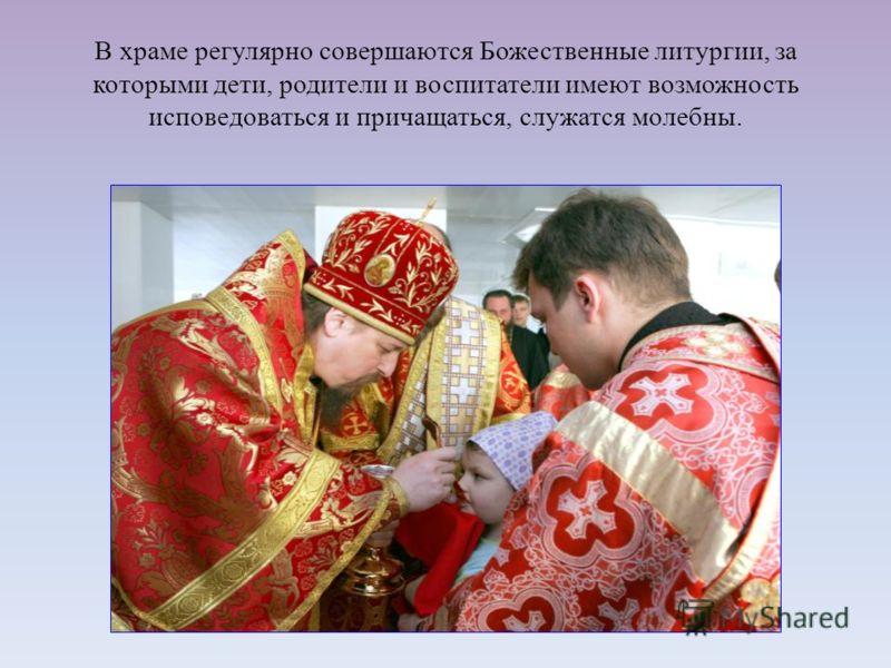 В храме регулярно совершаются Божественные литургии, за которыми дети, родители и воспитатели имеют возможность исповедоваться и причащаться, служатся молебны.