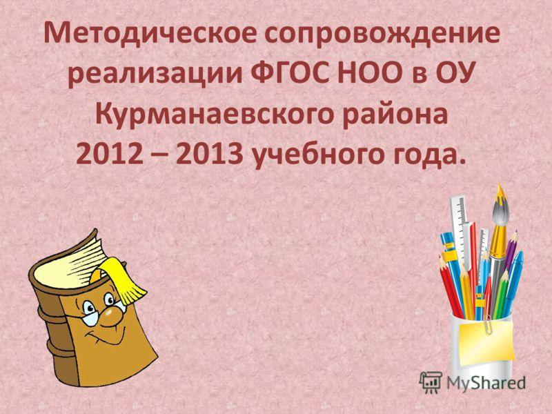 Методическое сопровождение реализации ФГОС НОО в ОУ Курманаевского района 2012 – 2013 учебного года.