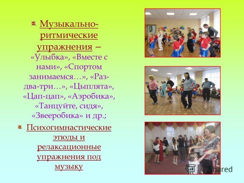 Музыкально- ритмические упражнения – «Улыбка», «Вместе с нами», «Спортом занимаемся…», «Раз- два-три…», «Цыплята», «Цап-цап», «Аэробика», «Танцуйте, сидя», «Звееробика» и др.; Психогимнастические этюды и релаксационные упражнения под музыку