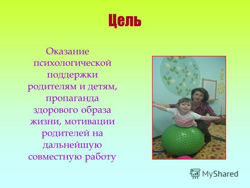 Цель Оказание психологической поддержки родителям и детям, пропаганда здорового образа жизни, мотивации родителей на дальнейшую совместную работу