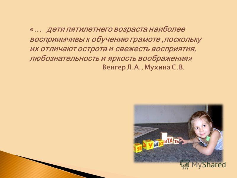 «… дети пятилетнего возраста наиболее восприимчивы к обучению грамоте,поскольку их отличают острота и свежесть восприятия, любознательность и яркость воображения» Венгер Л.А., Мухина С.В.