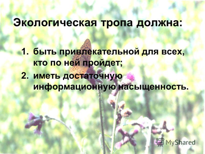 Экологическая тропа должна: 1.быть привлекательной для всех, кто по ней пройдет; 2.иметь достаточную информационную насыщенность.