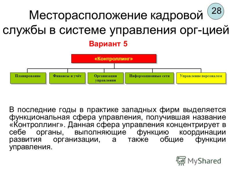28 Месторасположение кадровой службы в системе управления орг-цией В последние годы в практике западных фирм выделяется функциональная сфера управления, получившая название «Контроллинг». Данная сфера управления концентрирует в себе органы, выполняющ