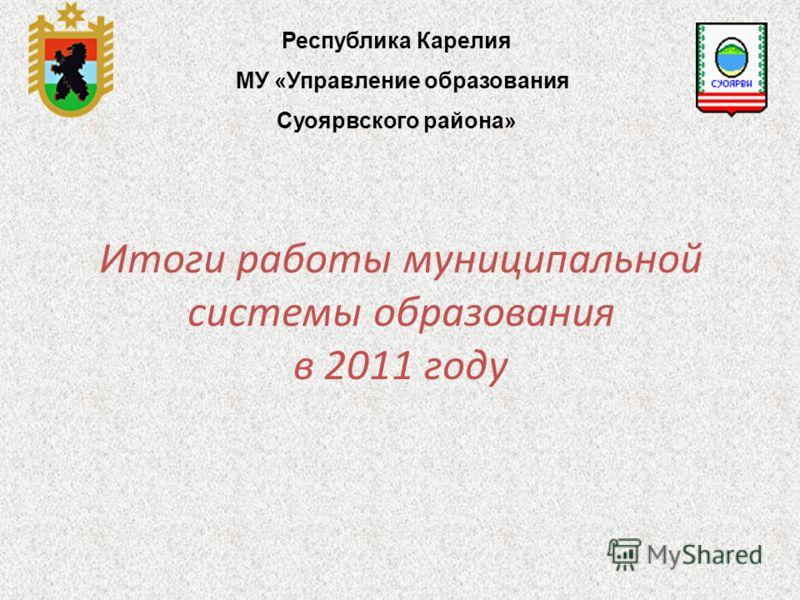 Итоги работы муниципальной системы образования в 2011 году Республика Карелия МУ «Управление образования Суоярвского района»