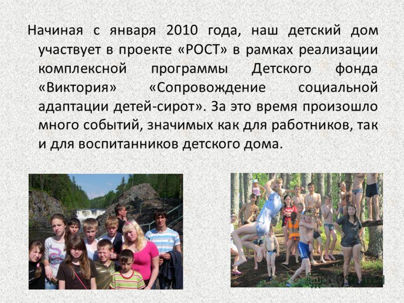 Начиная с января 2010 года, наш детский дом участвует в проекте «РОСТ» в рамках реализации комплексной программы Детского фонда «Виктория» «Сопровождение социальной адаптации детей-сирот». За это время произошло много событий, значимых как для работн