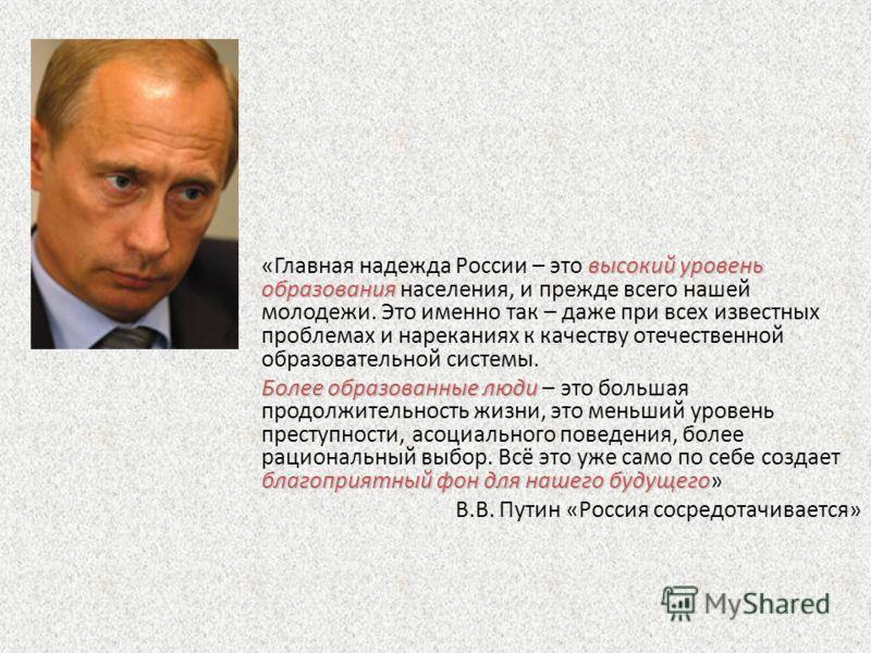 высокий уровень образования «Главная надежда России – это высокий уровень образования населения, и прежде всего нашей молодежи. Это именно так – даже при всех известных проблемах и нареканиях к качеству отечественной образовательной системы. Более об