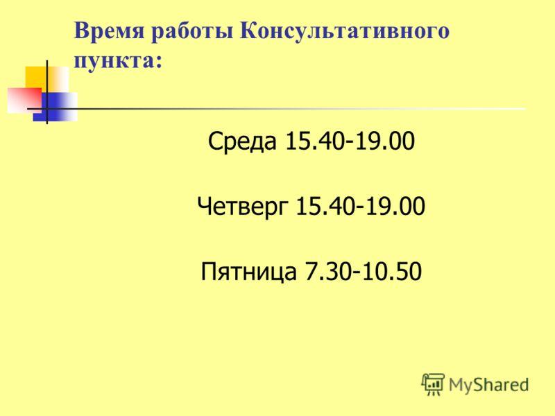 Время работы Консультативного пункта: Среда 15.40-19.00 Четверг 15.40-19.00 Пятница 7.30-10.50