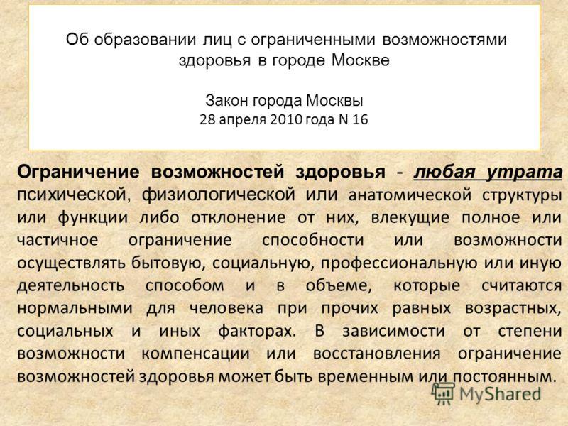Об образовании лиц с ограниченными возможностями здоровья в городе Москве Закон города Москвы 28 апреля 2010 года N 16 Ограничение возможностей здоровья - любая утрата психической, физиологической или анатомической структуры или функции либо отклонен