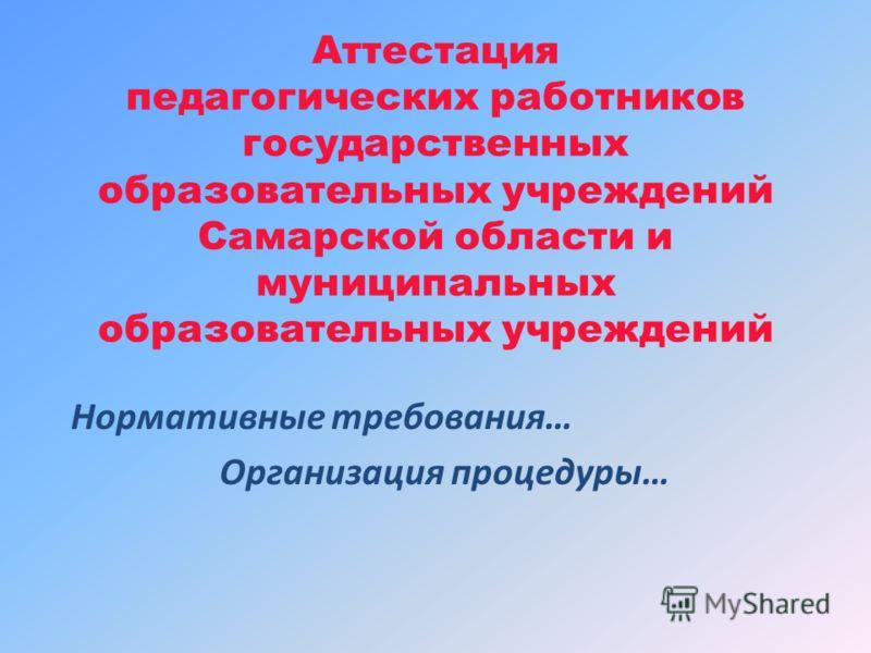 Аттестация педагогических работников государственных образовательных учреждений Самарской области и муниципальных образовательных учреждений Нормативные требования… Организация процедуры…