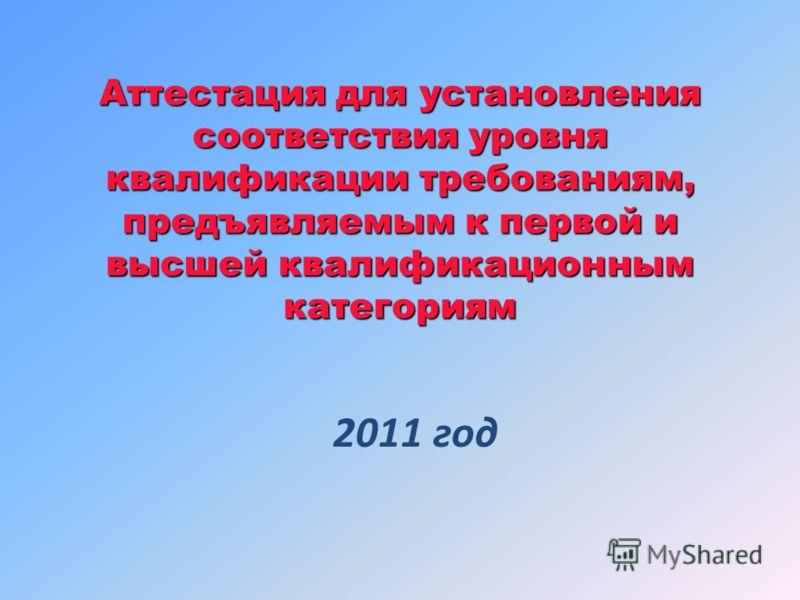 Аттестация для установления соответствия уровня квалификации требованиям, предъявляемым к первой и высшей квалификационным категориям 2011 год
