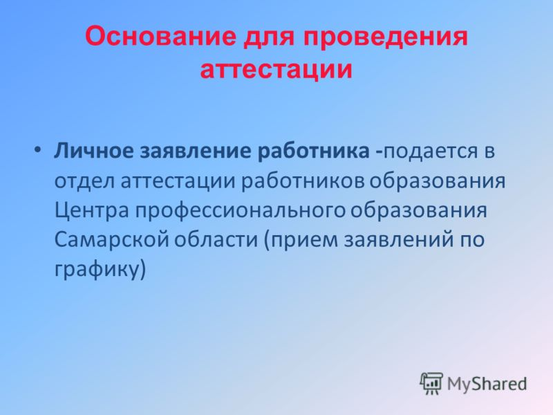Основание для проведения аттестации Личное заявление работника -подается в отдел аттестации работников образования Центра профессионального образования Самарской области (прием заявлений по графику)