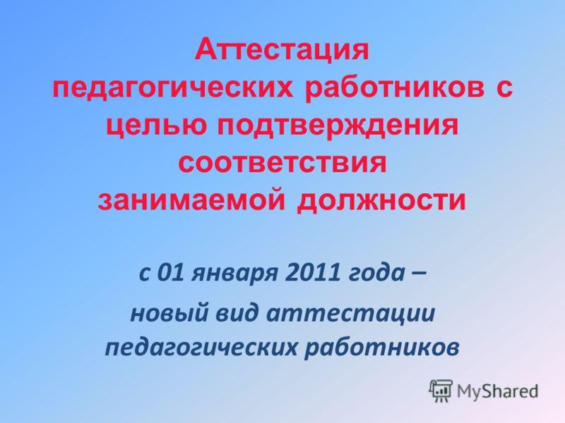 Аттестация педагогических работников с целью подтверждения соответствия занимаемой должности с 01 января 2011 года – новый вид аттестации педагогических работников