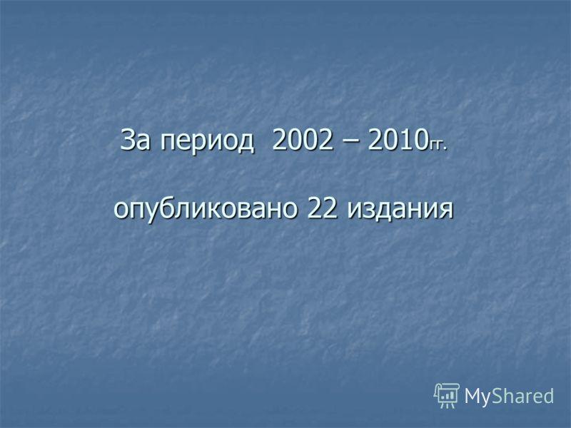 За период 2002 – 2010 гг. опубликовано 22 издания