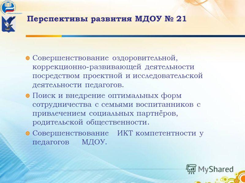 Перспективы развития МДОУ 21 Совершенствование оздоровительной, коррекционно-развивающей деятельности посредством проектной и исследовательской деятельности педагогов. Поиск и внедрение оптимальных форм сотрудничества с семьями воспитанников с привле