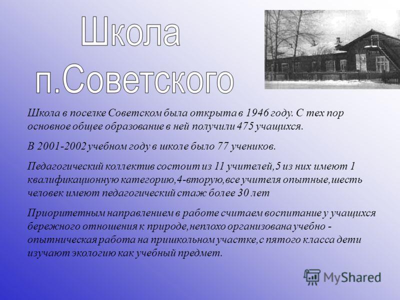 Школа в поселке Советском была открыта в 1946 году. С тех пор основное общее образование в ней получили 475 учащихся. В 2001-2002 учебном году в школе было 77 учеников. Педагогический коллектив состоит из 11 учителей,5 из них имеют 1 квалификационную