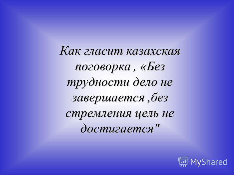 Как гласит казахская поговорка, «Без трудности дело не завершается,без стремления цель не достигается
