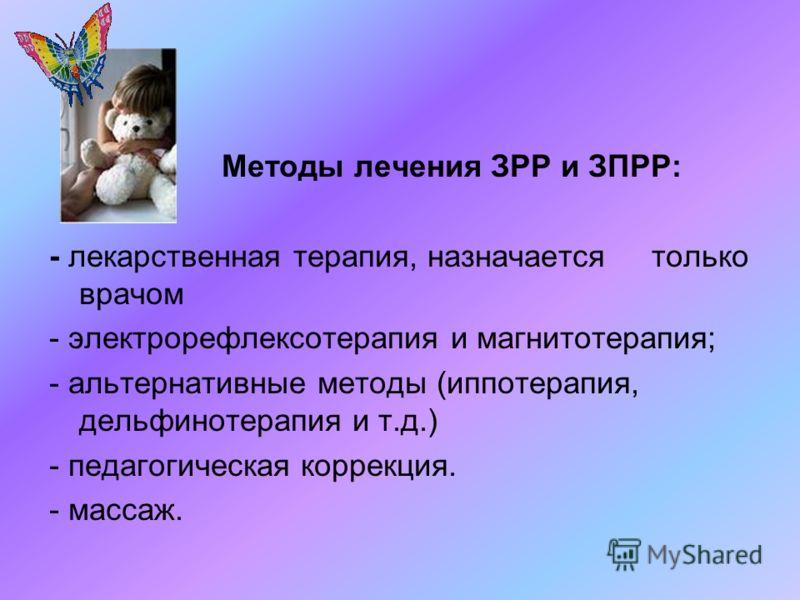Методы лечения ЗРР и ЗПРР: - лекарственная терапия, назначается только врачом - электрорефлексотерапия и магнитотерапия; - альтернативные методы (иппотерапия, дельфинотерапия и т.д.) - педагогическая коррекция. - массаж.