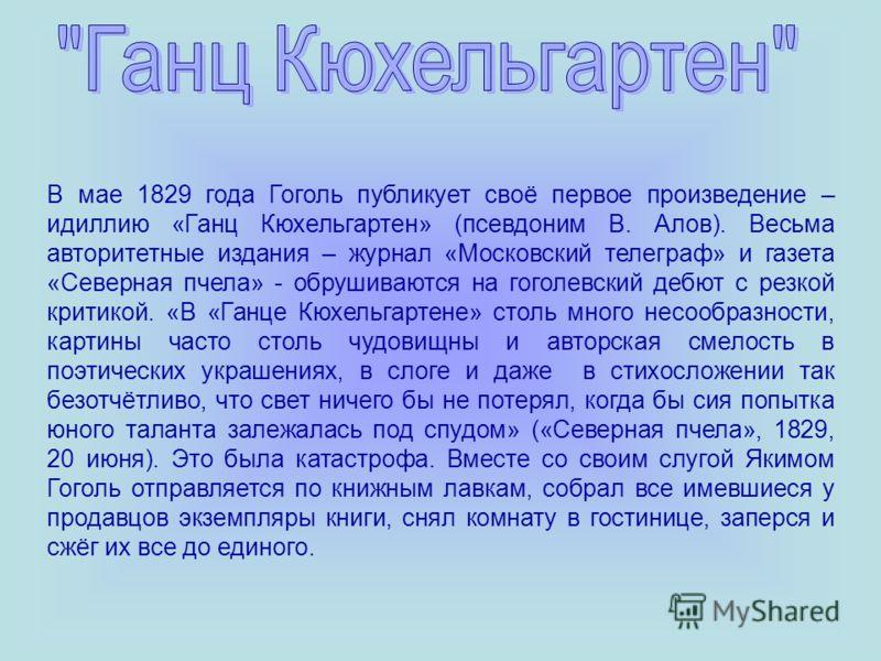 В мае 1829 года Гоголь публикует своё первое произведение – идиллию «Ганц Кюхельгартен» (псевдоним В. Алов). Весьма авторитетные издания – журнал «Московский телеграф» и газета «Северная пчела» - обрушиваются на гоголевский дебют с резкой критикой. «