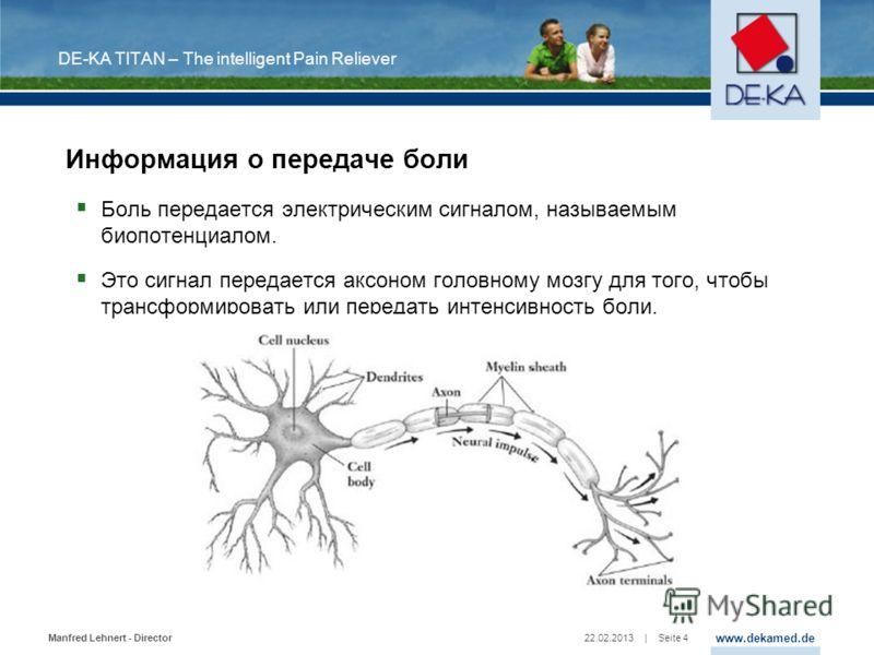 www.dekamed.de | Seite 4 Manfred Lehnert - Director 22.02.2013 DE-KA TITAN – The intelligent Pain Reliever Информация о передаче боли Боль передается электрическим сигналом, называемым биопотенциалом. Это сигнал передается аксоном головному мозгу для
