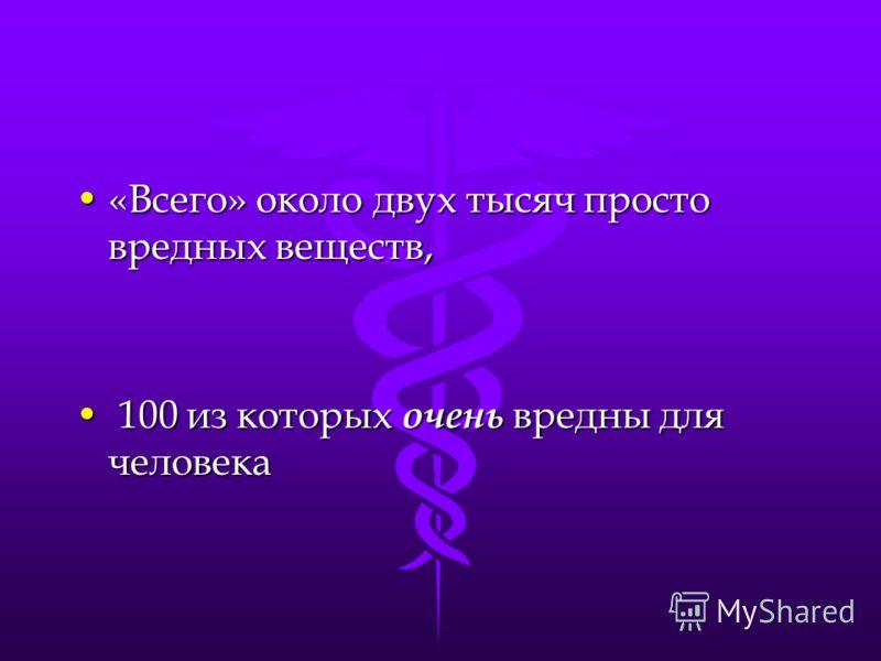 «Всего» около двух тысяч просто вредных веществ,«Всего» около двух тысяч просто вредных веществ, 100 из которых очень вредны для человека 100 из которых очень вредны для человека
