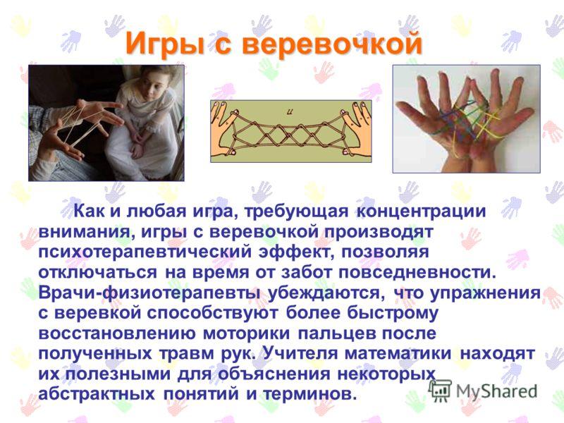 Игры с веревочкой Как и любая игра, требующая концентрации внимания, игры с веревочкой производят психотерапевтический эффект, позволяя отключаться на время от забот повседневности. Врачи-физиотерапевты убеждаются, что упражнения с веревкой способств