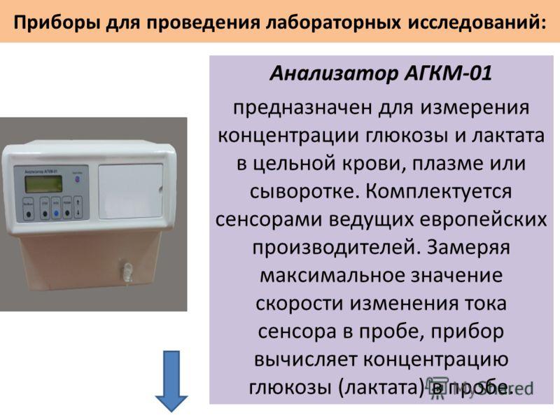 Приборы для проведения лабораторных исследований: Анализатор АГКМ-01 предназначен для измерения концентрации глюкозы и лактата в цельной крови, плазме или сыворотке. Комплектуется сенсорами ведущих европейских производителей. Замеряя максимальное зна