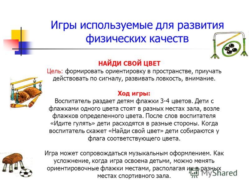 Игры используемые для развития физических качеств НАЙДИ СВОЙ ЦВЕТ Цель: формировать ориентировку в пространстве, приучать действовать по сигналу, развивать ловкость, внимание. Ход игры: Воспитатель раздает детям флажки 3-4 цветов. Дети с флажками одн