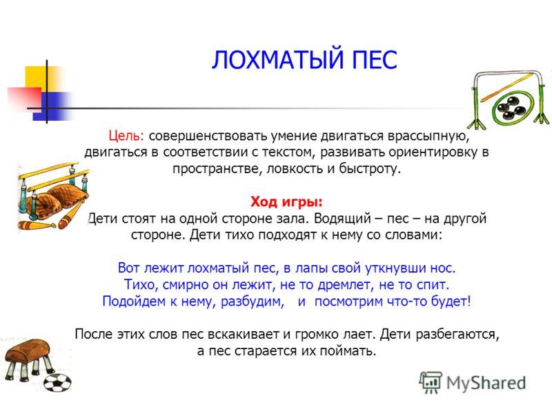 ЛОХМАТЫЙ ПЕС Цель: совершенствовать умение двигаться врассыпную, двигаться в соответствии с текстом, развивать ориентировку в пространстве, ловкость и быстроту. Ход игры: Дети стоят на одной стороне зала. Водящий – пес – на другой стороне. Дети тихо