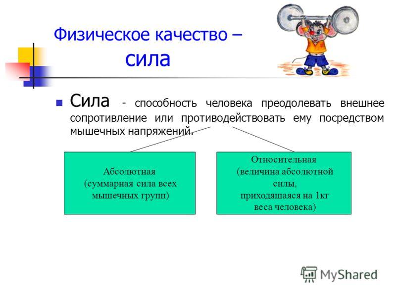 Физическое качество – сила Сила - способность человека преодолевать внешнее сопротивление или противодействовать ему посредством мышечных напряжений. Абсолютная (суммарная сила всех мышечных групп) Относительная (величина абсолютной силы, приходящаяс