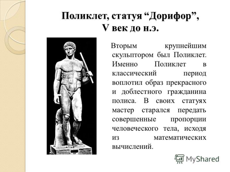 Поликлет, статуя Дорифор, V век до н.э. Вторым крупнейшим скульптором был Поликлет. Именно Поликлет в классический период воплотил образ прекрасного и доблестного гражданина полиса. В своих статуях мастер старался передать совершенные пропорции челов