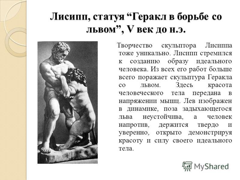 Лисипп, статуя Геракл в борьбе со львом, V век до н.э. Творчество скульптора Лисиппа тоже уникально. Лисипп стремился к созданию образу идеального человека. Из всех его работ больше всего поражает скульптура Геракла со львом. Здесь красота человеческ
