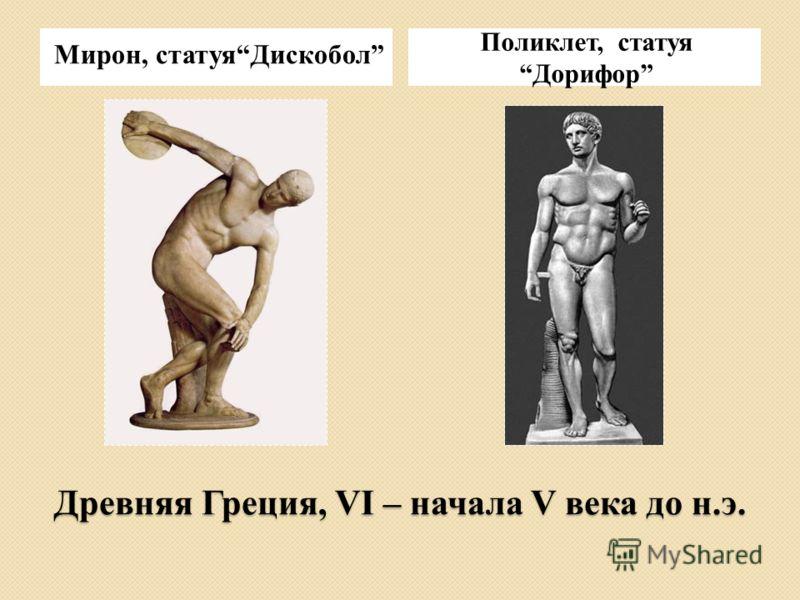 Древняя Греция, VI – начала V века до н.э. Мирон, статуяДискобол Поликлет, статуяДорифор