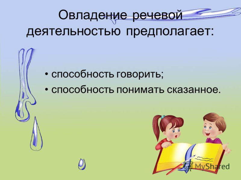 Овладение речевой деятельностью предполагает: способность говорить; способность понимать сказанное.