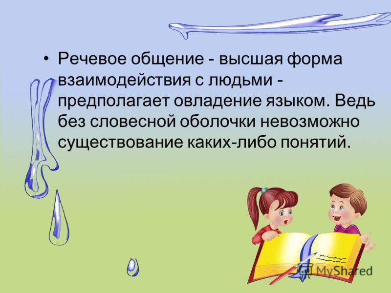 Речевое общение - высшая форма взаимодействия с людьми - предполагает овладение языком. Ведь без словесной оболочки невозможно существование каких-либо понятий.