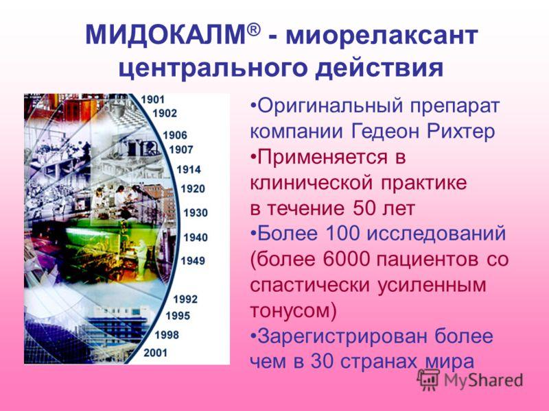 МИДОКАЛМ ® - миорелаксант центрального действия Оригинальный препарат компании Гедеон Рихтер Применяется в клинической практике в течение 50 лет Более 100 исследований (более 6000 пациентов со спастически усиленным тонусом) Зарегистрирован более чем