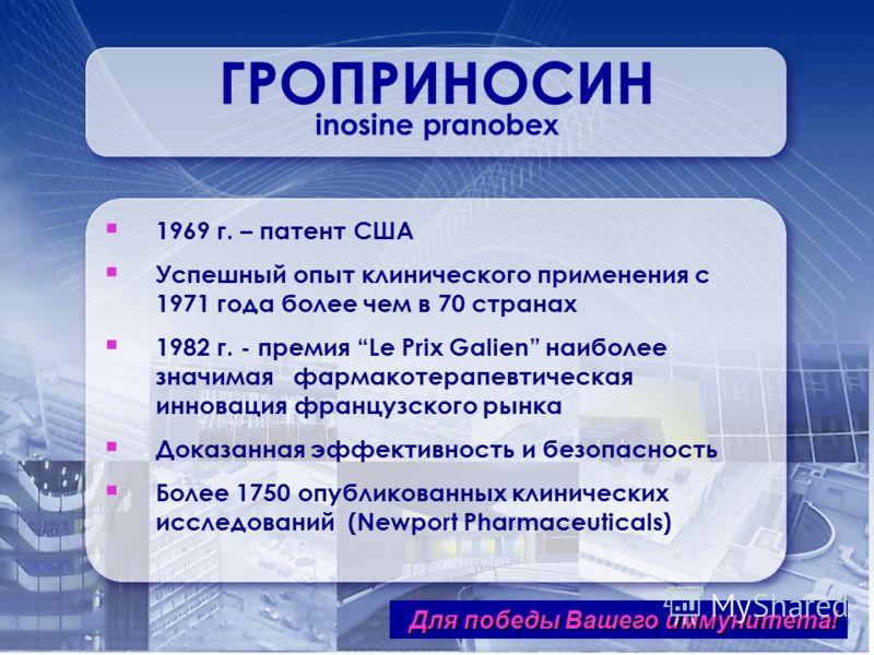 ГРОПРИНОСИН inosine pranobex 1969 г. – патент США Успешный опыт клинического применения с 1971 года более чем в 70 странах 1982 г. - премия Le Prix Galien наиболее значимая фармакотерапевтическая инновация французского рынка Доказанная эффективность