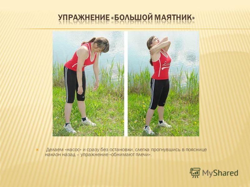 Делаем «насос» и сразу без остановки, слегка прогнувшись в пояснице наклон назад – упражнение «обнимают плечи».