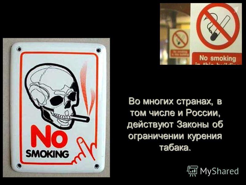 Во многих странах, в том числе и России, действуют Законы об ограничении курения табака.