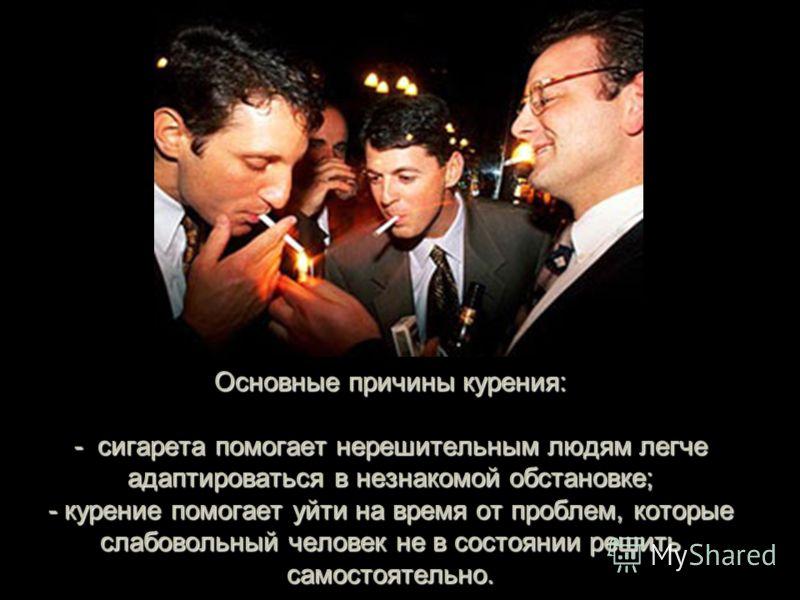 Основные причины курения : - сигарета помогает нерешительным людям легче адаптироваться в незнакомой обстановке ; - курение помогает уйти на время от проблем, которые слабовольный человек не в состоянии решить самостоятельно.