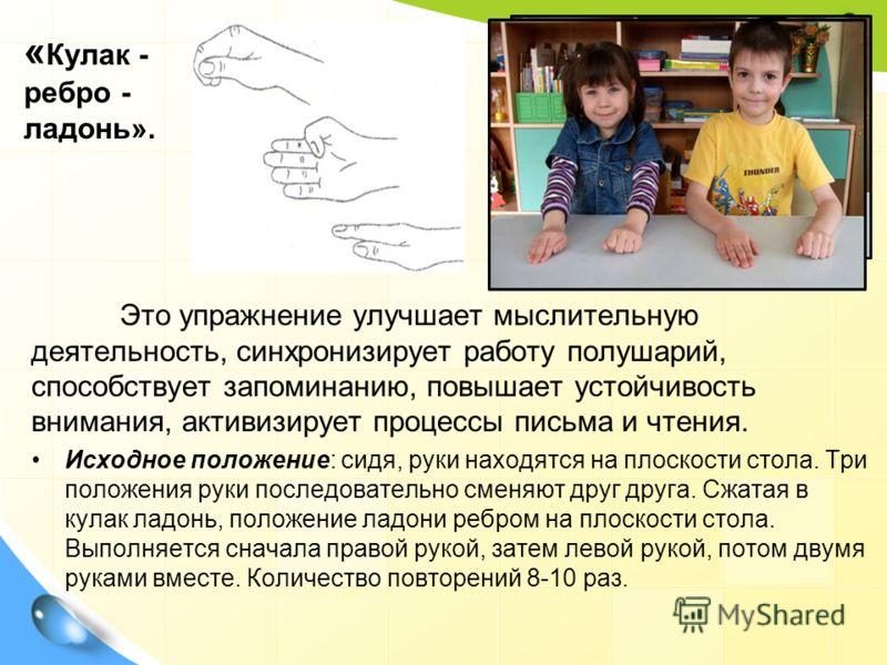 Это упражнение улучшает мыслительную деятельность, синхронизирует работу полушарий, способствует запоминанию, повышает устойчивость внимания, активизирует процессы письма и чтения. Исходное положение: сидя, руки находятся на плоскости стола. Три поло
