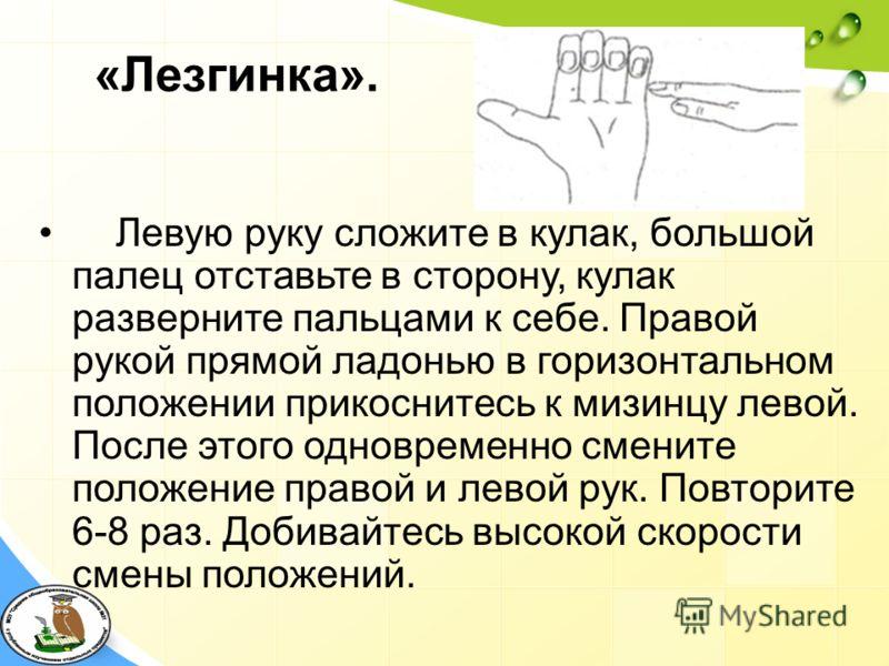 «Лезгинка». Левую руку сложите в кулак, большой палец отставьте в сторону, кулак разверните пальцами к себе. Правой рукой прямой ладонью в горизонтальном положении прикоснитесь к мизинцу левой. После этого одновременно смените положение правой и лево
