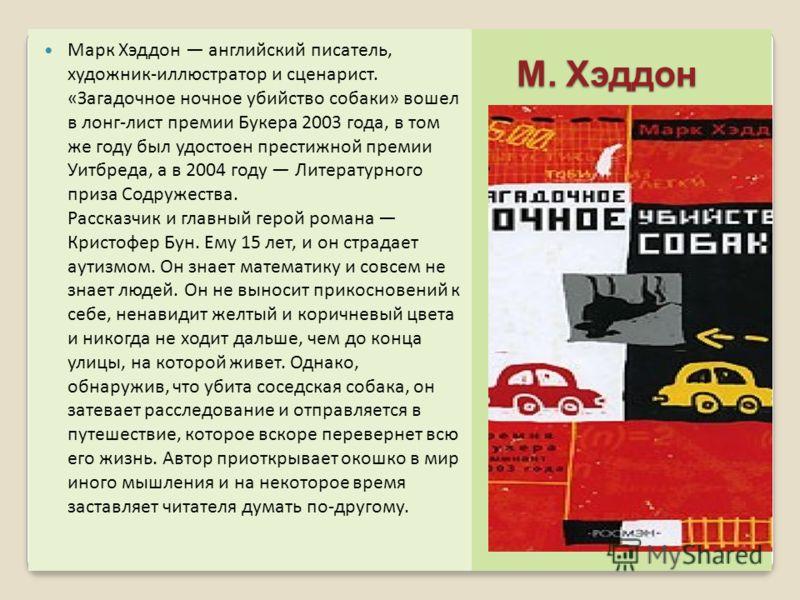М. Хэддон М. Хэддон Марк Хэддон английский писатель, художник-иллюстратор и сценарист. «Загадочное ночное убийство собаки» вошел в лонг-лист премии Букера 2003 года, в том же году был удостоен престижной премии Уитбреда, а в 2004 году Литературного п