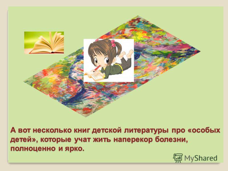 А вот несколько книг детской литературы про «особых детей», которые учат жить наперекор болезни, полноценно и ярко.